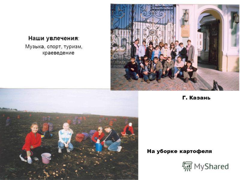 Наши увлечения : Музыка, спорт, туризм, краеведение На уборке картофеля Г. Казань