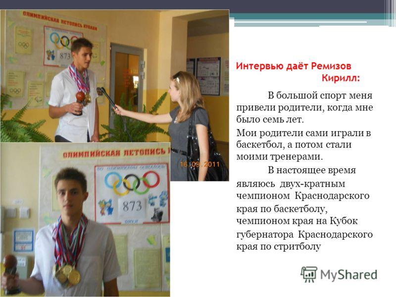 Интервью даёт Ремизов Кирилл: В большой спорт меня привели родители, когда мне было семь лет. Мои родители сами играли в баскетбол, а потом стали моими тренерами. В настоящее время являюсь двух-кратным чемпионом Краснодарского края по баскетболу, чем