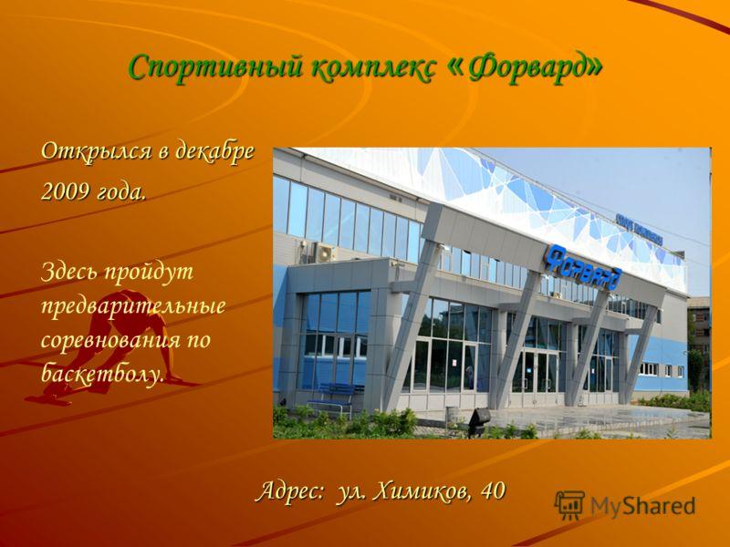 Спортивный комплекс « Форвард » Открылся в декабре 2009 года. Адрес: ул. Химиков, 40 Здесь пройдут предварительные соревнования по баскетболу.