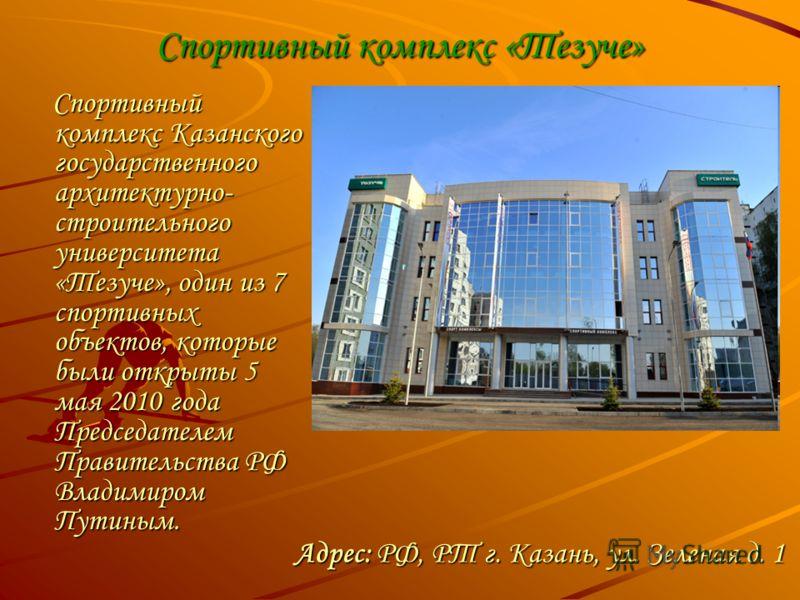Спортивный комплекс «Тезуче» Спортивный комплекс Казанского государственного архитектурно- строительного университета «Тезуче», один из 7 спортивных объектов, которые были открыты 5 мая 2010 года Председателем Правительства РФ Владимиром Путиным. Спо
