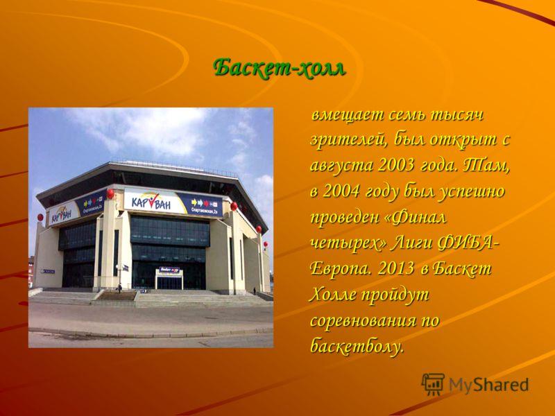 Баскет-холл вмещает семь тысяч зрителей, был открыт с августа 2003 года. Там, в 2004 году был успешно проведен «Финал четырех» Лиги ФИБА- Европа. 2013 в Баскет Холле пройдут соревнования по баскетболу. вмещает семь тысяч зрителей, был открыт с август