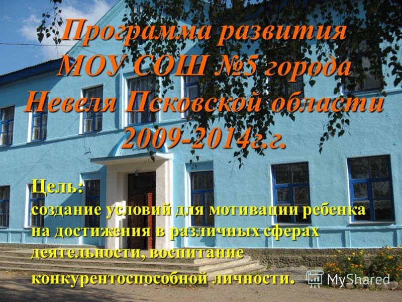 Программа развития МОУ СОШ 5 города Невеля Псковской области 2009-2014г.г. Цель: создание условий для мотивации ребенка на достижения в различных сферах деятельности, воспитание конкурентоспособной личности.