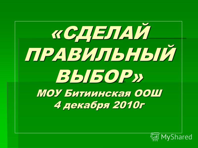 «СДЕЛАЙ ПРАВИЛЬНЫЙ ВЫБОР» МОУ Битиинская ООШ 4 декабря 2010г