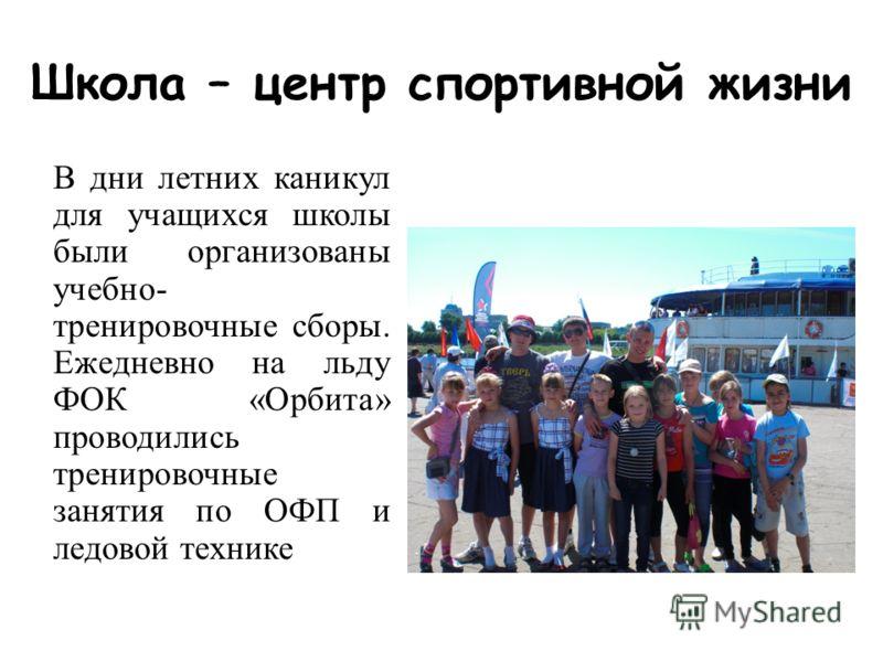 Школа – центр спортивной жизни В дни летних каникул для учащихся школы были организованы учебно- тренировочные сборы. Ежедневно на льду ФОК «Орбита» проводились тренировочные занятия по ОФП и ледовой технике
