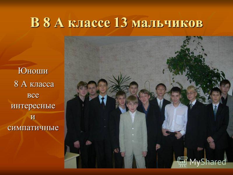 В 8 А классе 13 мальчиков Юноши 8 А класса все интересные и симпатичные 8 А класса все интересные и симпатичные
