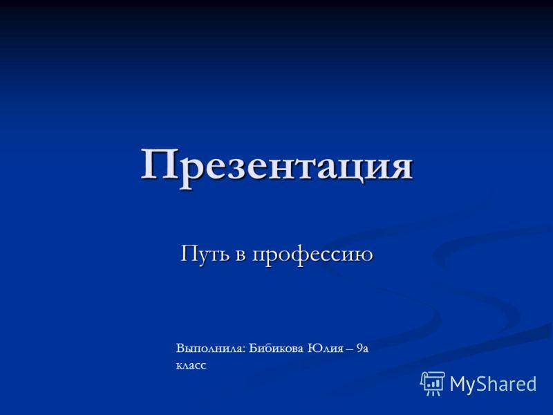 Презентация Путь в профессию Выполнила: Бибикова Юлия – 9а класс