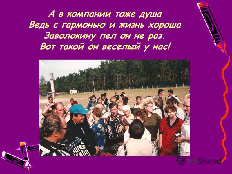 А в компании тоже душа Ведь с гармонью и жизнь хороша Заволокину пел он не раз. Вот такой он веселый у нас!