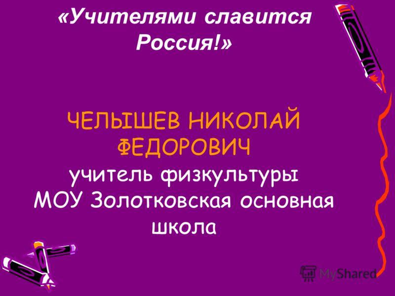 «Учителями славится Россия!» ЧЕЛЫШЕВ НИКОЛАЙ ФЕДОРОВИЧ учитель физкультуры МОУ Золотковская основная школа