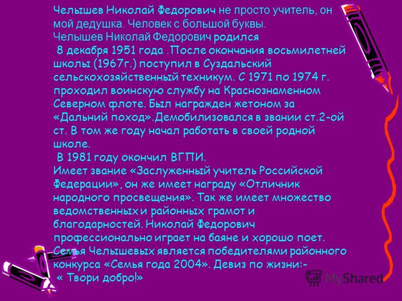 Челышев Николай Федорович не просто учитель, он мой дедушка. Человек с большой буквы. Челышев Николай Федорович родился 8 декабря 1951 года. После окончания восьмилетней школы (1967г.) поступил в Суздальский сельскохозяйственный техникум. С 1971 по 1