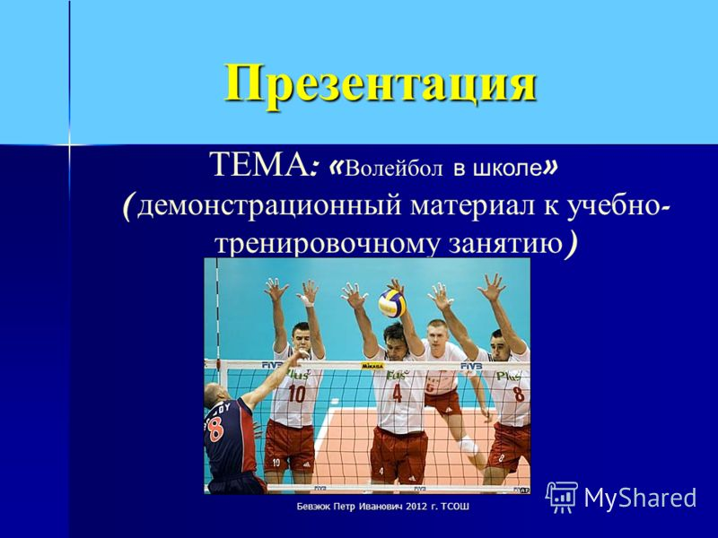 Презентация ТЕМА : « Волейбол в школе » ( демонстрационный материал к учебно - тренировочному занятию ) Бевэюк Петр Иванович 2012 г. ТСОШ