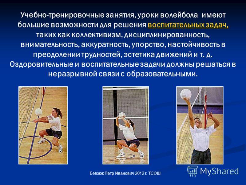 Учебно-тренировочные занятия, уроки волейбола имеют большие возможности для решения воспитательных задач, таких как коллективизм, дисциплинированность, внимательность, аккуратность, упорство, настойчивость в преодолении трудностей, эстетика движений