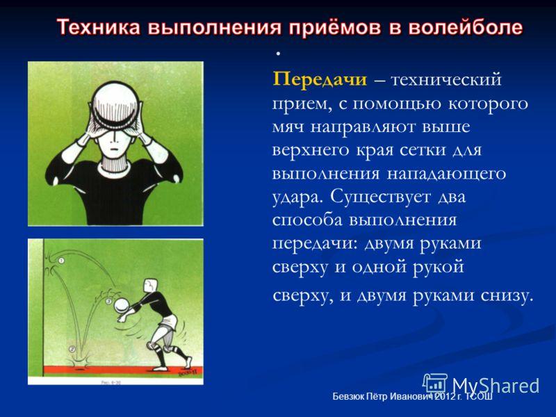. Передачи – технический прием, с помощью которого мяч направляют выше верхнего края сетки для выполнения нападающего удара. Существует два способа выполнения передачи: двумя руками сверху и одной рукой сверху, и двумя руками снизу. Бевзюк Пётр Ивано