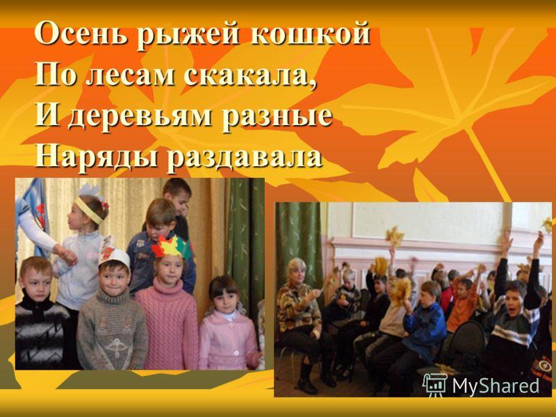 Осень рыжей кошкой По лесам скакала, И деревьям разные Наряды раздавала