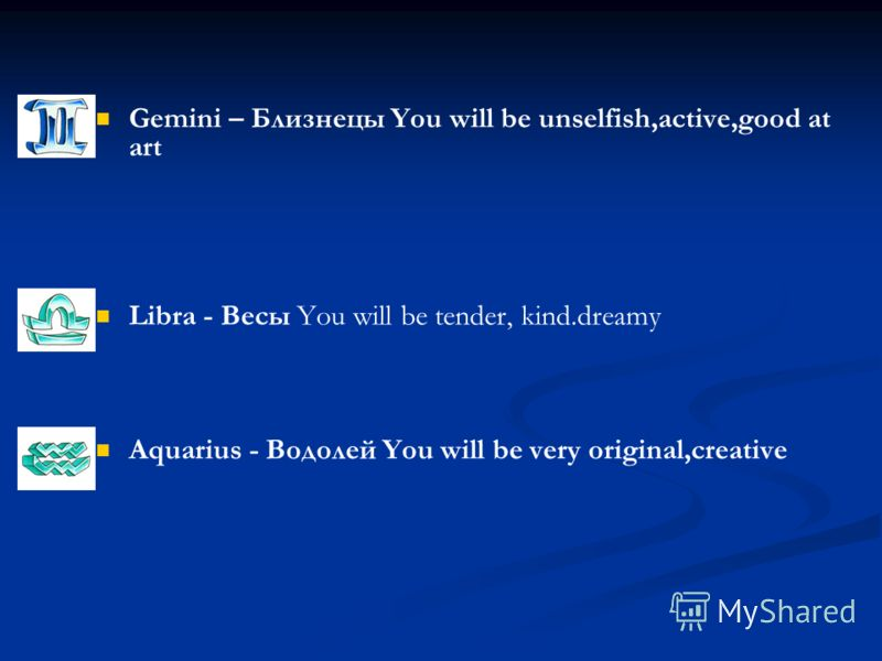 Gemini – Близнецы You will be unselfish,active,good at art Libra - Весы You will be tender, kind.dreamy Aquarius - Водолей You will be very original,creative