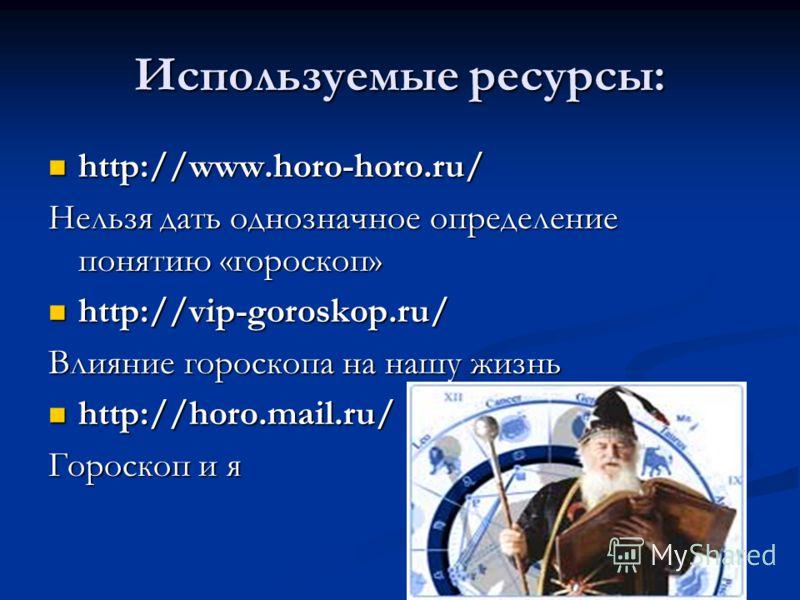 Используемые ресурсы: http://www.horo-horo.ru/ http://www.horo-horo.ru/ Нельзя дать однозначное определение понятию «гороскоп» http://vip-goroskop.ru/ http://vip-goroskop.ru/ Влияние гороскопа на нашу жизнь http://horo.mail.ru/ http://horo.mail.ru/ Г