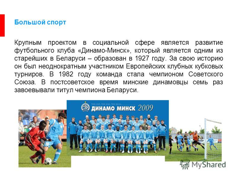 Большой спорт Крупным проектом в социальной сфере является развитие футбольного клуба «Динамо-Минск», который является одним из старейших в Беларуси – образован в 1927 году. За свою историю он был неоднократным участником Европейских клубных кубковых