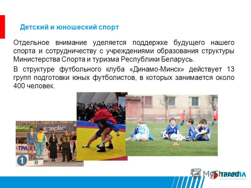 Детский и юношеский спорт Отдельное внимание уделяется поддержке будущего нашего спорта и сотрудничеству с учреждениями образования структуры Министерства Спорта и туризма Республики Беларусь. В структуре футбольного клуба «Динамо-Минск» действует 13