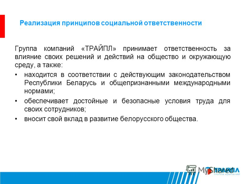 Реализация принципов социальной ответственности Группа компаний «ТРАЙПЛ» принимает ответственность за влияние своих решений и действий на общество и окружающую среду, а также: находится в соответствии с действующим законодательством Республики Белару