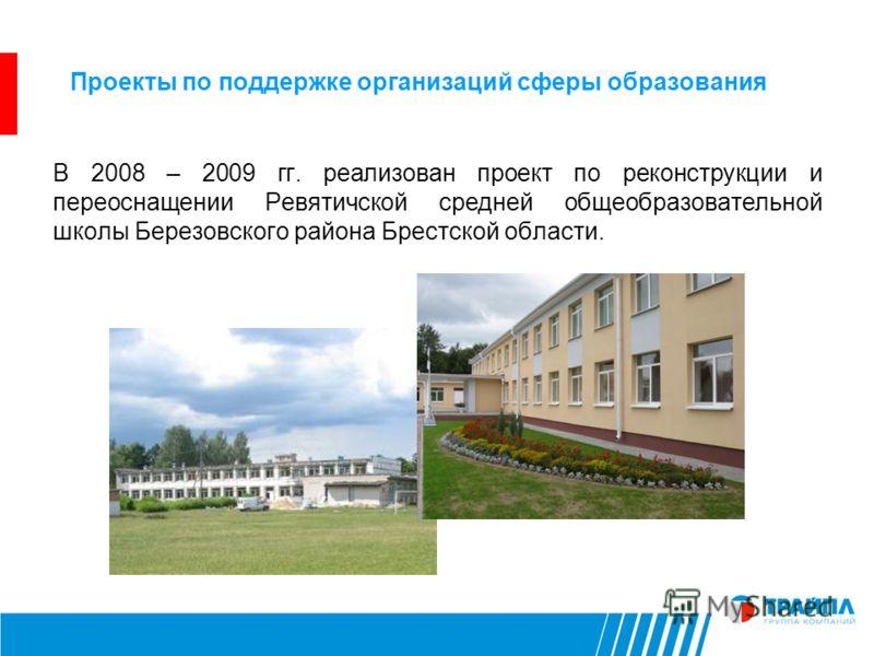 Проекты по поддержке организаций сферы образования В 2008 – 2009 гг. реализован проект по реконструкции и переоснащении Ревятичской средней общеобразовательной школы Березовского района Брестской области.