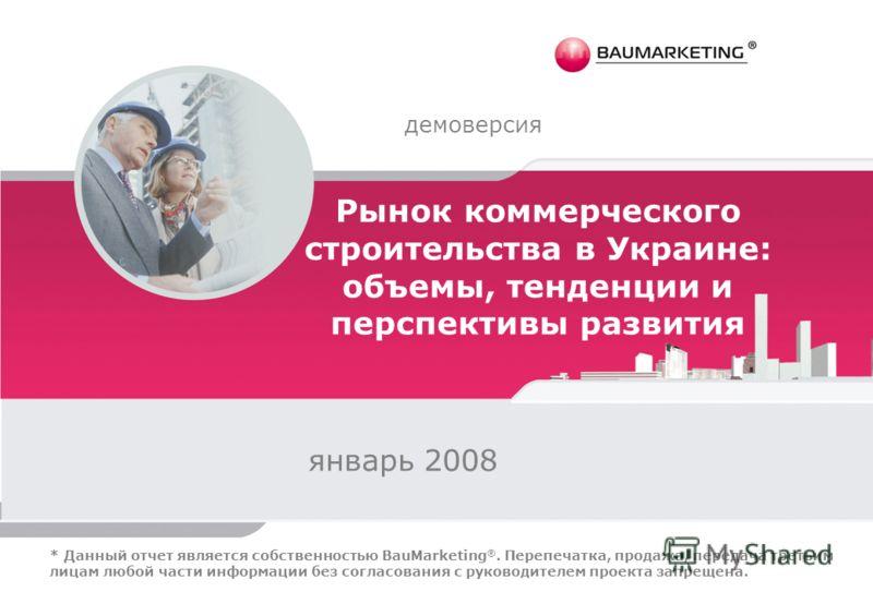 Рынок коммерческого строительства в Украине: объемы, тенденции и перспективы развития январь 2008 демоверсия * Данный отчет является собственностью BauMarketing ®. Перепечатка, продажа, передача третьим лицам любой части информации без согласования с