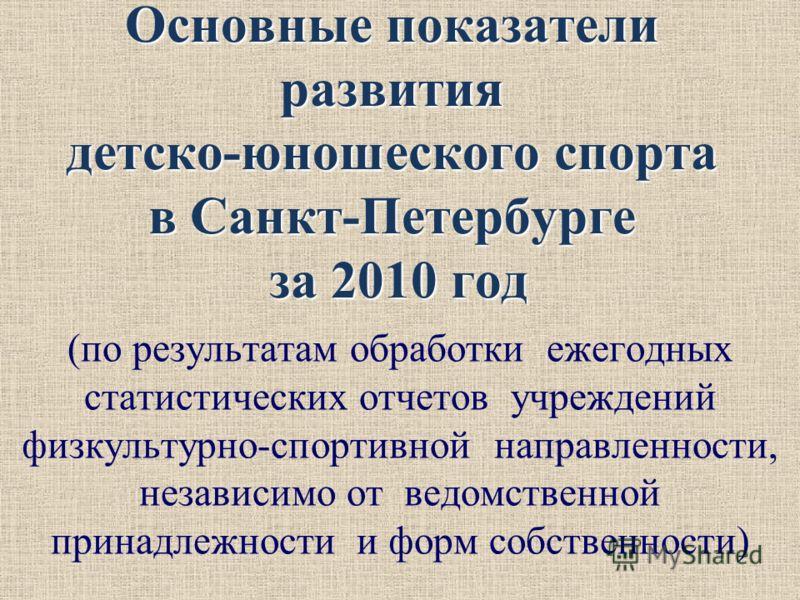 Основные показатели развития детско-юношеского спорта в Санкт-Петербурге за 2010 год (по результатам обработки ежегодных статистических отчетов учреждений физкультурно-спортивной направленности, независимо от ведомственной принадлежности и форм собст