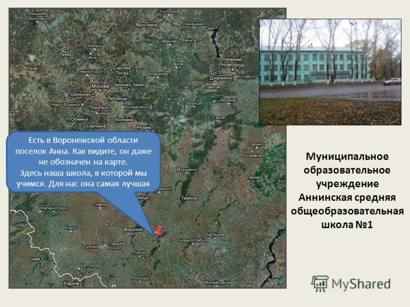 Есть в Воронежской области поселок Анна. Как видите, он даже не обозначен на карте. Здесь наша школа, в которой мы учимся. Для нас она самая лучшая Муниципальное образовательное учреждение Аннинская средняя общеобразовательная школа 1