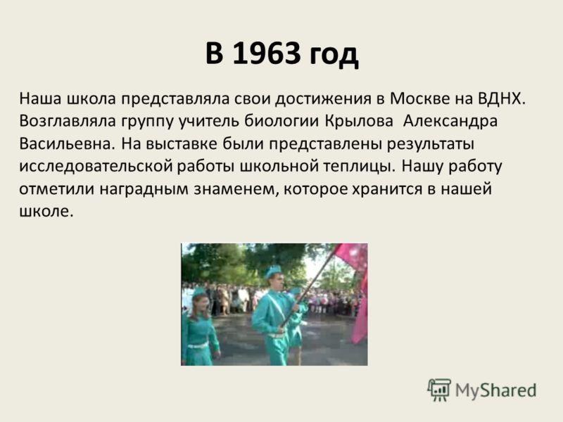 В 1963 год Наша школа представляла свои достижения в Москве на ВДНХ. Возглавляла группу учитель биологии Крылова Александра Васильевна. На выставке были представлены результаты исследовательской работы школьной теплицы. Нашу работу отметили наградным