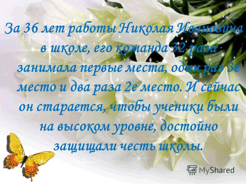 За 36 лет работы Николая Ивановича в школе, его команда 32 раза занимала первые места, один раз 3е место и два раза 2е место. И сейчас он старается, чтобы ученики были на высоком уровне, достойно защищали честь школы.