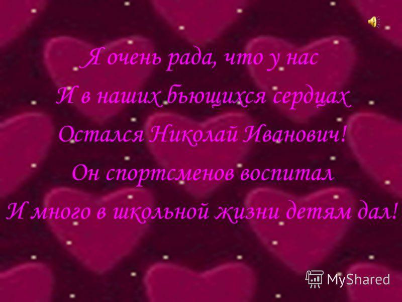 Я очень рада, что у нас И в наших бьющихся сердцах Остался Николай Иванович! Он спортсменов воспитал И много в школьной жизни детям дал!