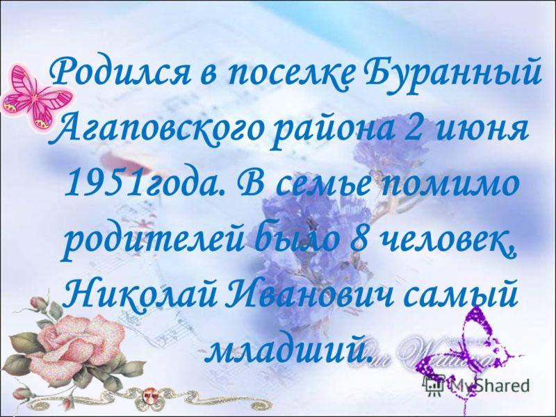 Родился в поселке Буранный Агаповского района 2 июня 1951года. В семье помимо родителей было 8 человек, Николай Иванович самый младший.