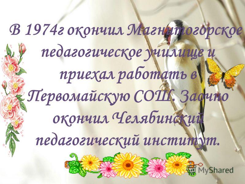 В 1974г окончил Магнитогорское педагогическое училище и приехал работать в Первомайскую СОШ. Заочно окончил Челябинский педагогический институт.