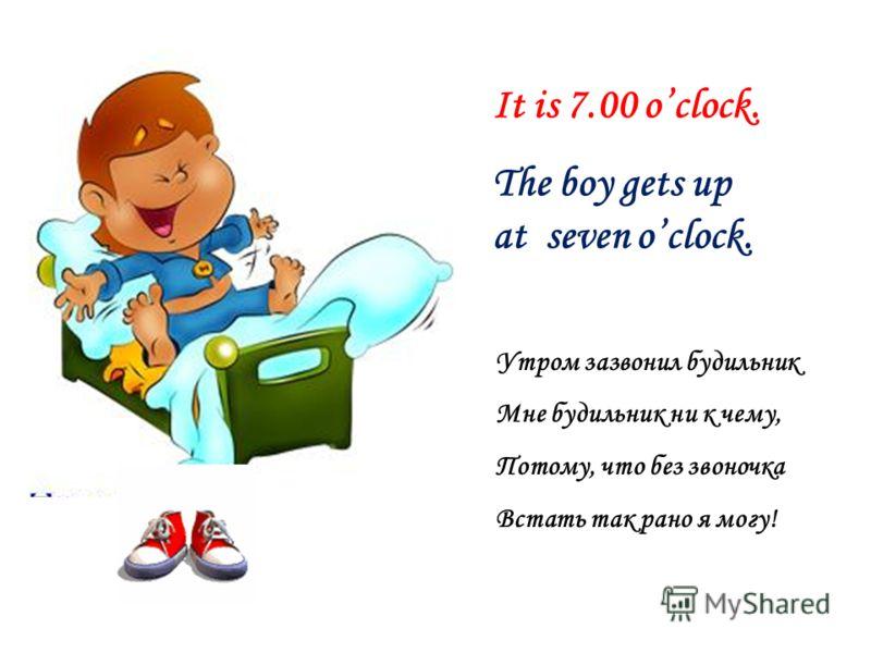 It is 7.00 oclock. The boy gets up at seven oclock. Утром зазвонил будильник Мне будильник ни к чему, Потому, что без звоночка Встать так рано я могу!
