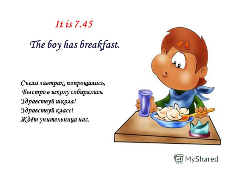 It is 7.45 The boy has breakfast. Съели завтрак, попрощались, Быстро в школу собирались. Быстро в школу собирались. Здравствуй школа! Здравствуй класс! Ждёт учительница нас.