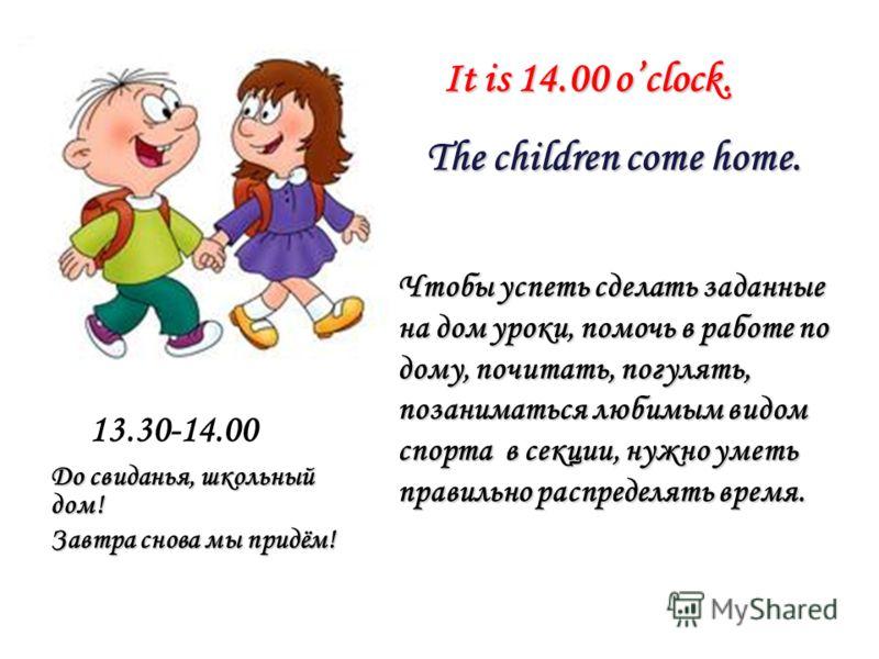 It is 14.00 oclock. It is 14.00 oclock. The children come home. The children come home. Чтобы успеть сделать заданные на дом уроки, помочь в работе по дому, почитать, погулять, позаниматься любимым видом спорта в секции, нужно уметь правильно распред
