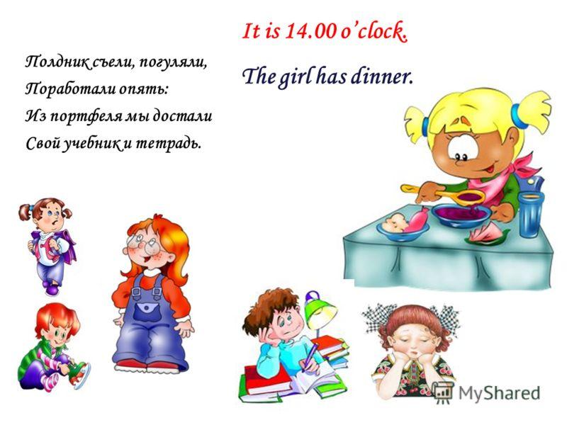 Полдник съели, погуляли, Поработали опять: Из портфеля мы достали Свой учебник и тетрадь. It is 14.00 oclock. The girl has dinner.