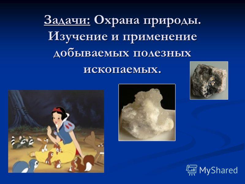 Задачи: Охрана природы. Изучение и применение добываемых полезных ископаемых.
