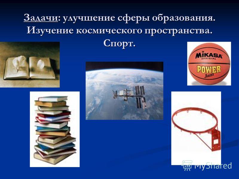 Задачи: улучшение сферы образования. Изучение космического пространства. Спорт.