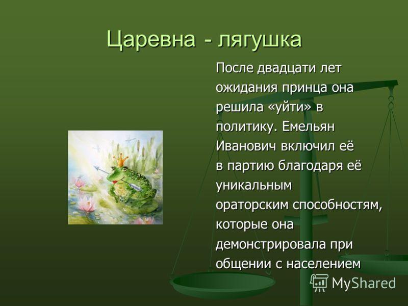 Царевна - лягушка После двадцати лет ожидания принца она решила «уйти» в политику. Емельян Иванович включил её в партию благодаря её уникальным ораторским способностям, которые она демонстрировала при общении с населением