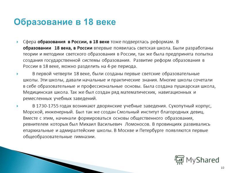 Сфера образования в России, в 18 веке тоже подверглась реформам. В образовании 18 века, в России впервые появилась светская школа. Были разработаны теории и методики светского образования в России, так же была предпринята попытка создания государстве