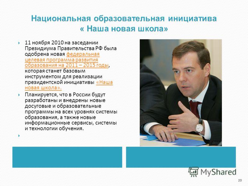 11 ноября 2010 на заседании Президиума Правительства РФ была одобрена новая федеральная целевая программа развития образования на 2011 – 2015 годы, которая станет базовым инструментом для реализации президентской инициативы «Наша новая школа».федерал