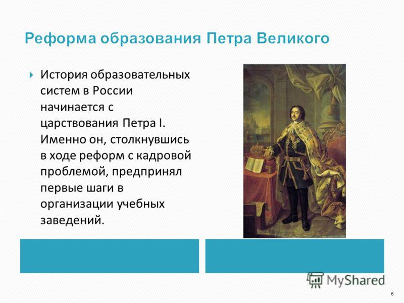 История образовательных систем в России начинается с царствования Петра I. Именно он, столкнувшись в ходе реформ с кадровой проблемой, предпринял первые шаги в организации учебных заведений. 6