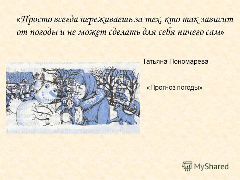 « Просто всегда переживаешь за тех, кто так зависит от погоды и не может сделать для себя ничего сам » Татьяна Пономарева «Прогноз погоды»