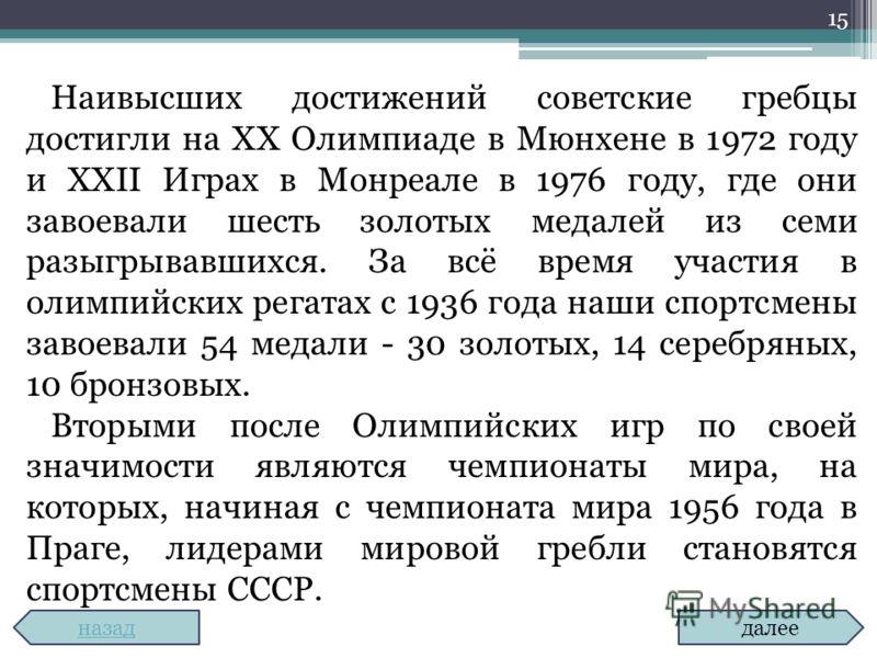 15 Наивысших достижений советские гребцы достигли на XX Олимпиаде в Мюнхене в 1972 году и XXII Играх в Монреале в 1976 году, где они завоевали шесть золотых медалей из семи разыгрывавшихся. За всё время участия в олимпийских регатах с 1936 года наши