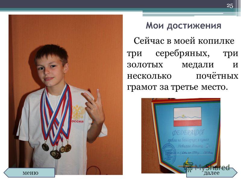Мои достижения Сейчас в моей копилке три серебряных, три золотых медали и несколько почётных грамот за третье место. 25 далее меню