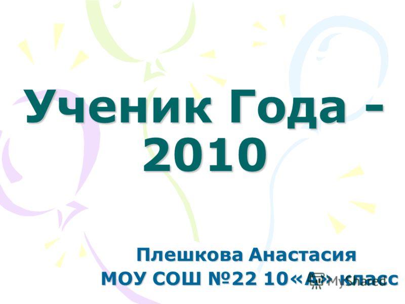 Ученик Года - 2010 Плешкова Анастасия МОУ СОШ 22 10«А» класс МОУ СОШ 22 10«А» класс
