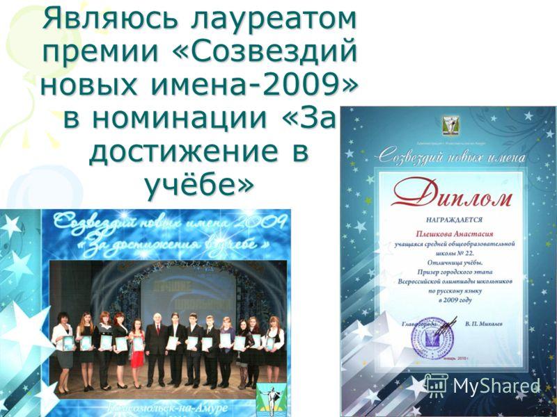 Являюсь лауреатом премии «Созвездий новых имена-2009» в номинации «За достижение в учёбе»