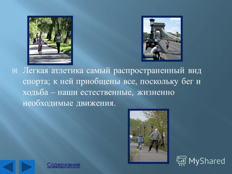 Легкая атлетика самый распространенный вид спорта ; к ней приобщены все, поскольку бег и ходьба – наши естественные, жизненно необходимые движения. Содержание