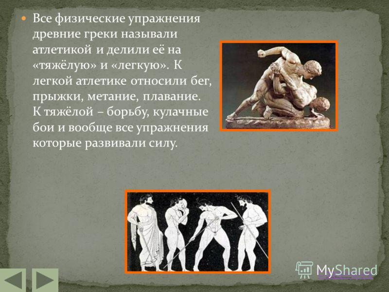 Все физические упражнения древние греки называли атлетикой и делили её на «тяжёлую» и «легкую». К легкой атлетике относили бег, прыжки, метание, плавание. К тяжёлой – борьбу, кулачные бои и вообще все упражнения которые развивали силу. Содержание