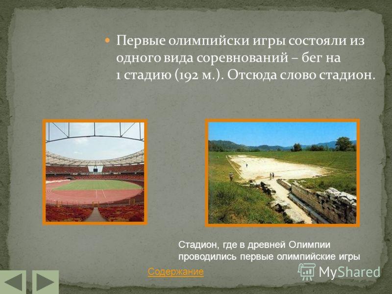 Первые олимпийски игры состояли из одного вида соревнований – бег на 1 стадию (192 м.). Отсюда слово стадион. Содержание Стадион, где в древней Олимпии проводились первые олимпийские игры