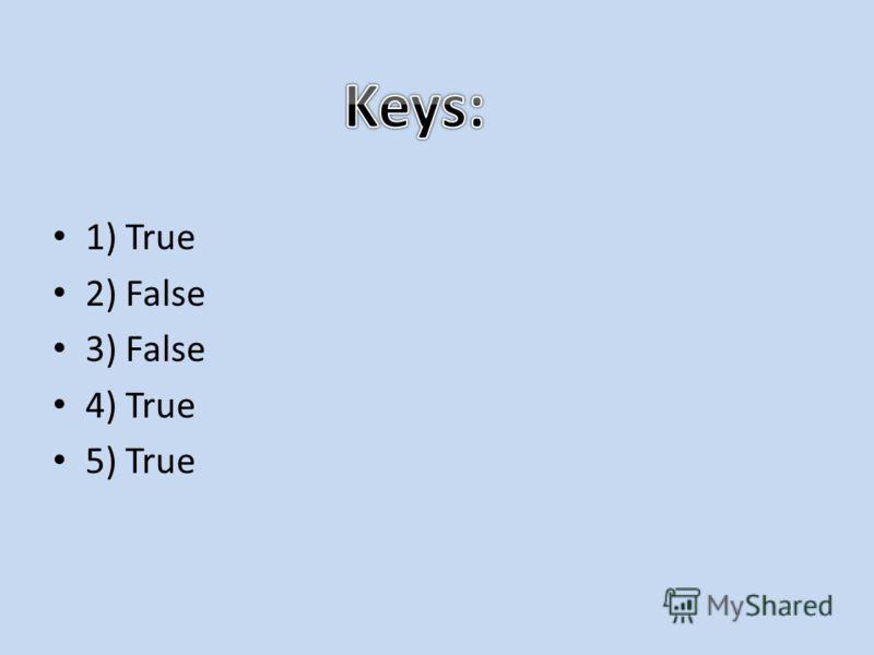 1) True 2) False 3) False 4) True 5) True
